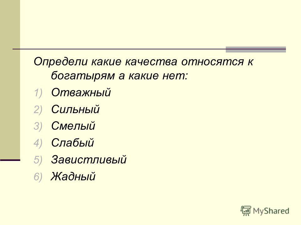 Определи какие качества относятся к богатырям а какие нет: 1) Отважный 2) Сильный 3) Смелый 4) Слабый 5) Завистливый 6) Жадный
