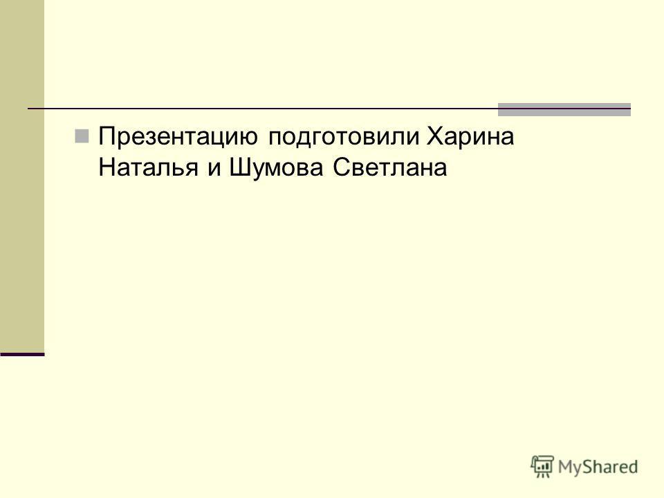 Презентацию подготовили Харина Наталья и Шумова Светлана