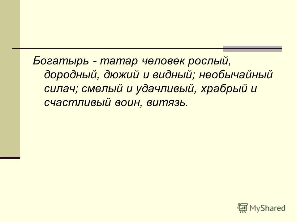 Богатырь - татар человек рослый, дородный, дюжий и видный; необычайный силач; смелый и удачливый, храбрый и счастливый воин, витязь.