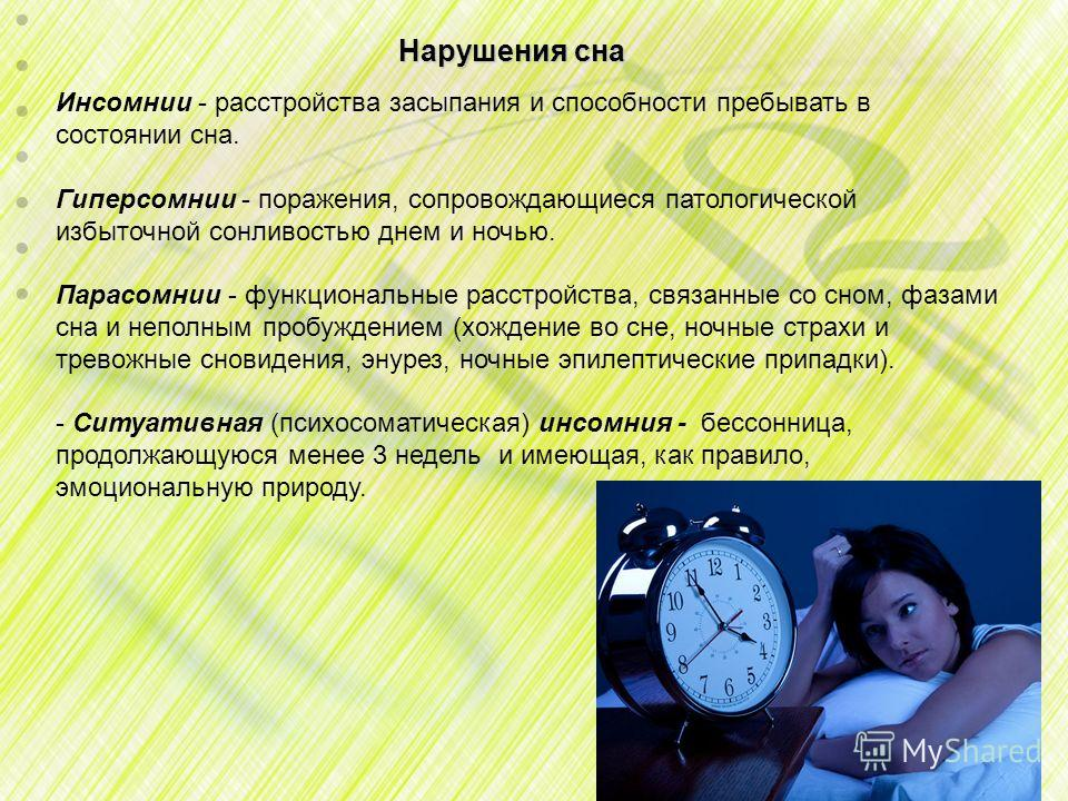 Нарушения сна Инсомнии - расстройства засыпания и способности пребывать в состоянии сна. Гиперсомнии - поражения, сопровождающиеся патологической избыточной сонливостью днем и ночью. Парасомнии - функциональные расстройства, связанные со сном, фазами