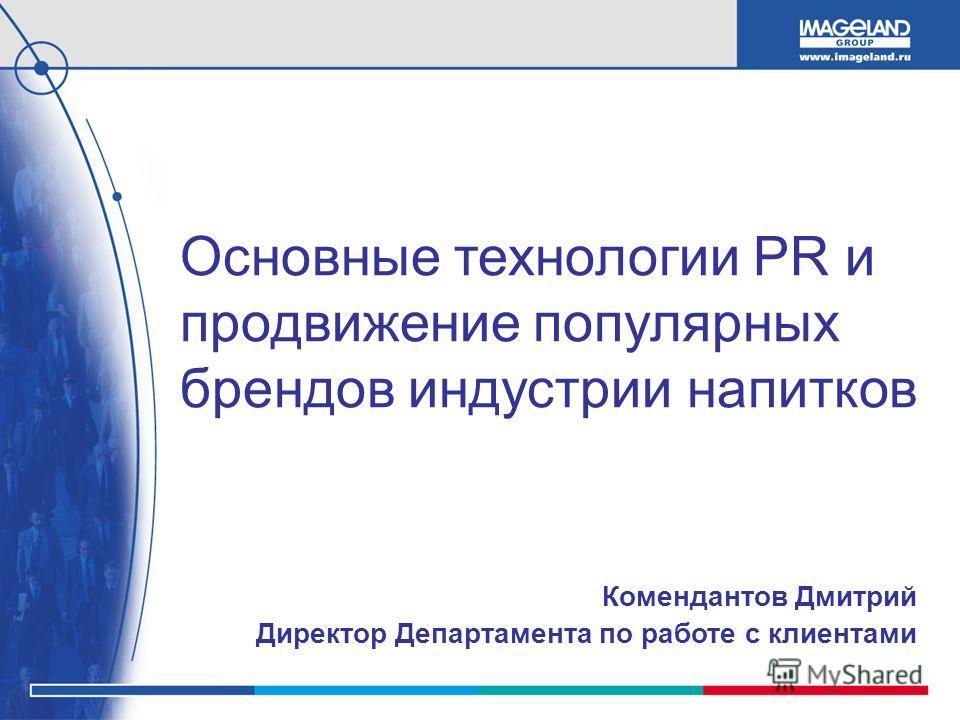 Основные технологии PR и продвижение популярных брендов индустрии напитков Комендантов Дмитрий Директор Департамента по работе с клиентами