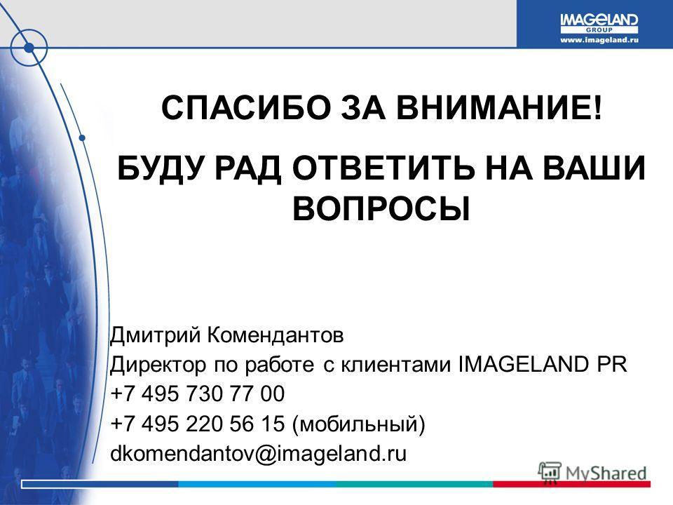 СПАСИБО ЗА ВНИМАНИЕ! БУДУ РАД ОТВЕТИТЬ НА ВАШИ ВОПРОСЫ Дмитрий Комендантов Директор по работе с клиентами IMAGELAND PR +7 495 730 77 00 +7 495 220 56 15 (мобильный) dkomendantov@imageland.ru