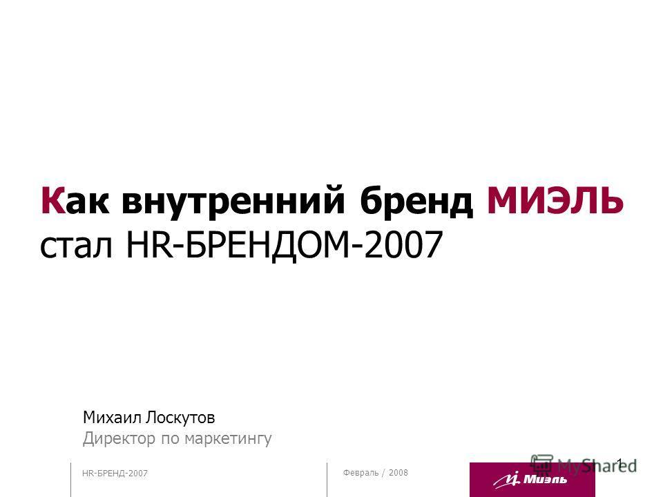 1 Февраль / 2008 HR-БРЕНД-2007 Михаил Лоскутов Директор по маркетингу Как внутренний бренд МИЭЛЬ стал HR-БРЕНДОМ-2007