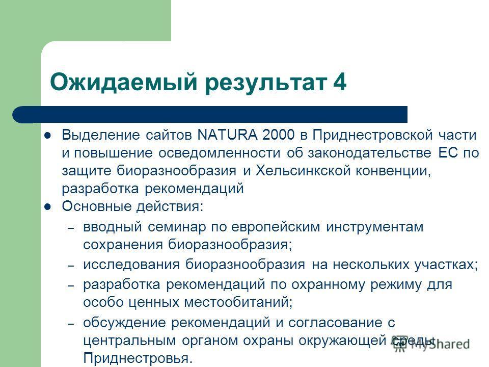 Ожидаемый результат 4 Выделение сайтов NATURA 2000 в Приднестровской части и повышение осведомленности об законодательстве ЕС по защите биоразнообразия и Хельсинкской конвенции, разработка рекомендаций Основные действия: – вводный семинар по европейс