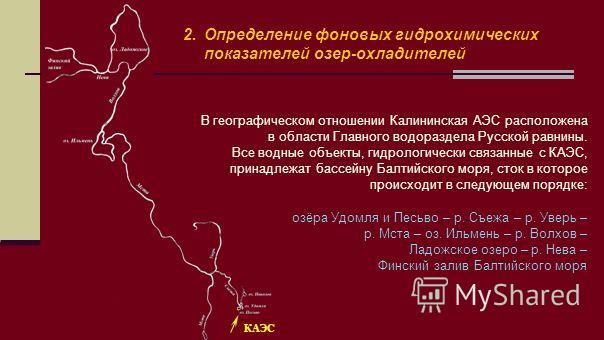 2.Определение фоновых гидрохимических показателей озер-охладителей В географическом отношении Калининская АЭС расположена в области Главного водораздела Русской равнины. Все водные объекты, гидрологически связанные с КАЭС, принадлежат бассейну Балтий