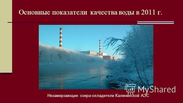Незамерзающие озера-охладители Калининской АЭС Основные показатели качества воды в 2011 г.