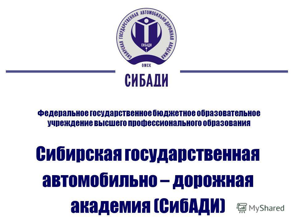 Федеральное государственное бюджетное образовательное учреждение высшего профессионального образования Сибирская государственная автомобильно – дорожная академия (СибАДИ)
