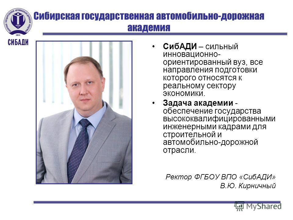 Сибирская государственная автомобильно-дорожная академия CибАДИ – сильный инновационно- ориентированный вуз, все направления подготовки которого относятся к реальному сектору экономики. Задача академии - обеспечение государства высококвалифицированны