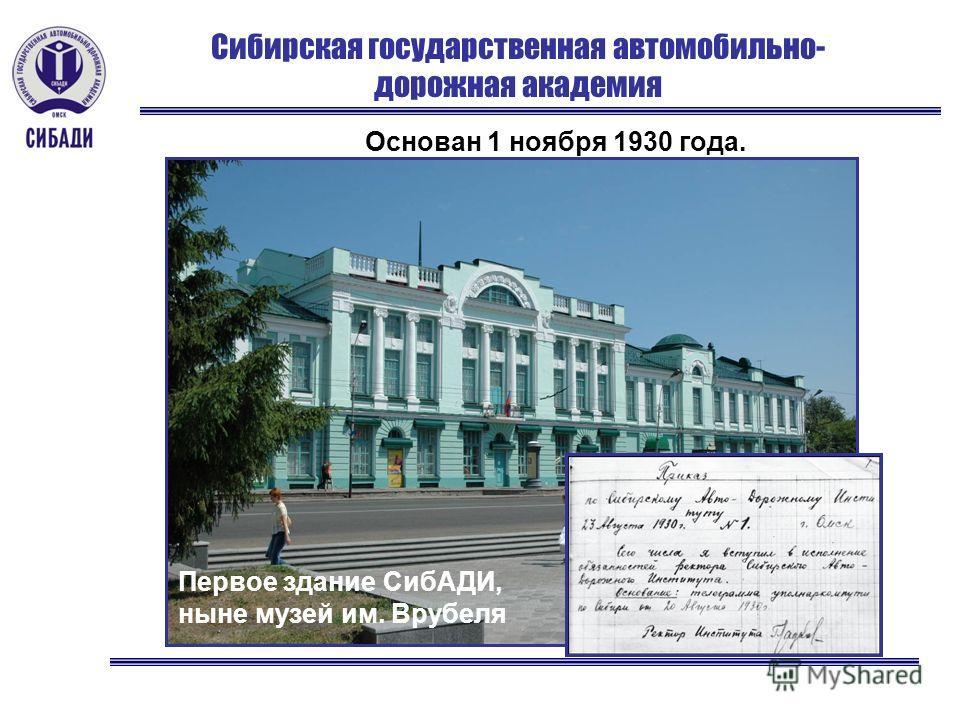 Сибирская государственная автомобильно- дорожная академия Первое здание СибАДИ, ныне музей им. Врубеля Основан 1 ноября 1930 года.