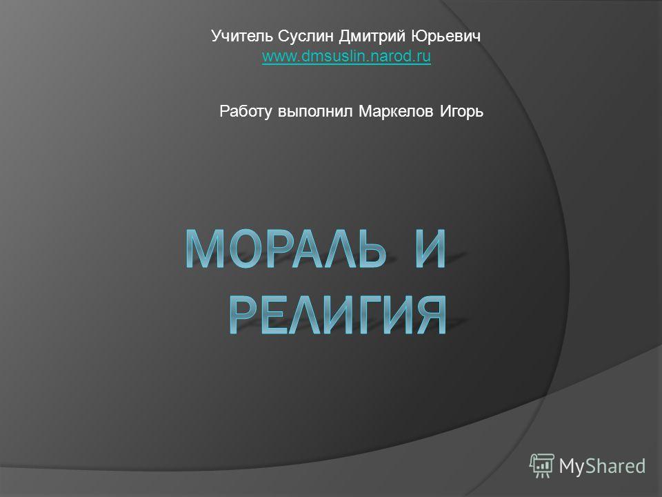 Учитель Суслин Дмитрий Юрьевич www.dmsuslin.narod.ru Работу выполнил Маркелов Игорь
