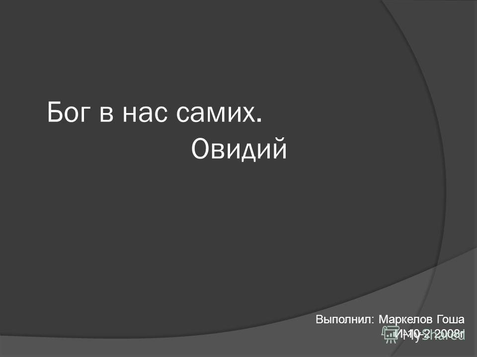 Бог в нас самих. Овидий Выполнил: Маркелов Гоша И-10-2 2008г