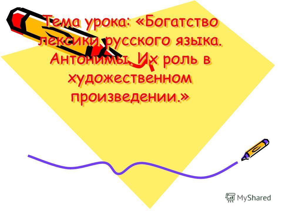Тема урока: «Богатство лексики русского языка. Антонимы. Их роль в художественном произведении.»