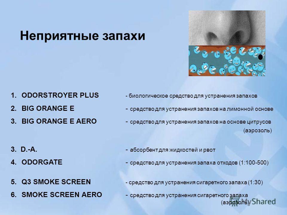 Неприятные запахи 1.ODORSTROYER PLUS - биологическое средство для устранения запахов 2.BIG ORANGE E- средство для устранения запахов на лимонной основе 3.BIG ORANGE E AERO - средство для устранения запахов на основе цитрусов (аэрозоль) 3. D.-A.- абсо