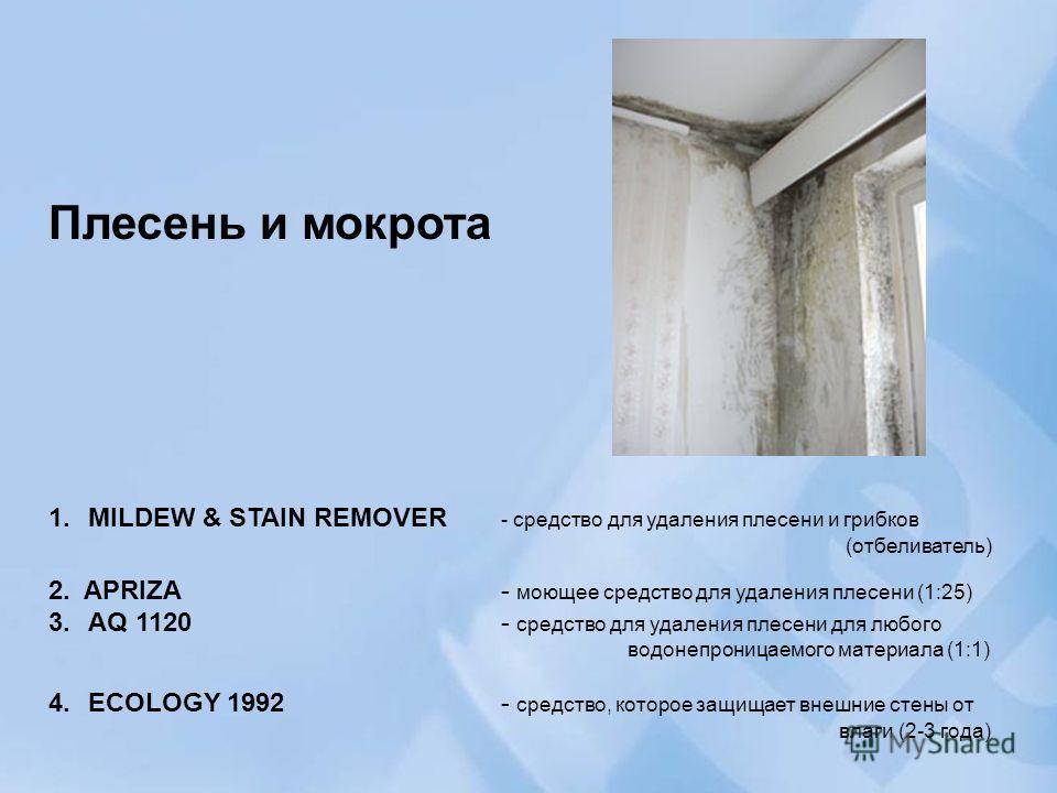 Плесень и мокрота 1.MILDEW & STAIN REMOVER - средство для удаления плесени и грибков (отбеливатель) 2. APRIZA - моющее средство для удаления плесени (1:25) 3.AQ 1120 - средство для удаления плесени для любого водонепроницаемого материала (1:1) 4.ECOL