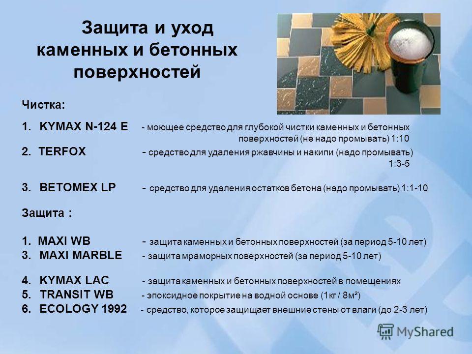 Защита и уход каменных и бетонных поверхностей Чистка: 1.KYMAX N-124 E - моющее средство для глубокой чистки каменных и бетонных поверхностей (не надо промывать) 1:10 2. TERFOX - средство для удаления ржавчины и накипи (надо промывать) 1:3-5 3.BETOME