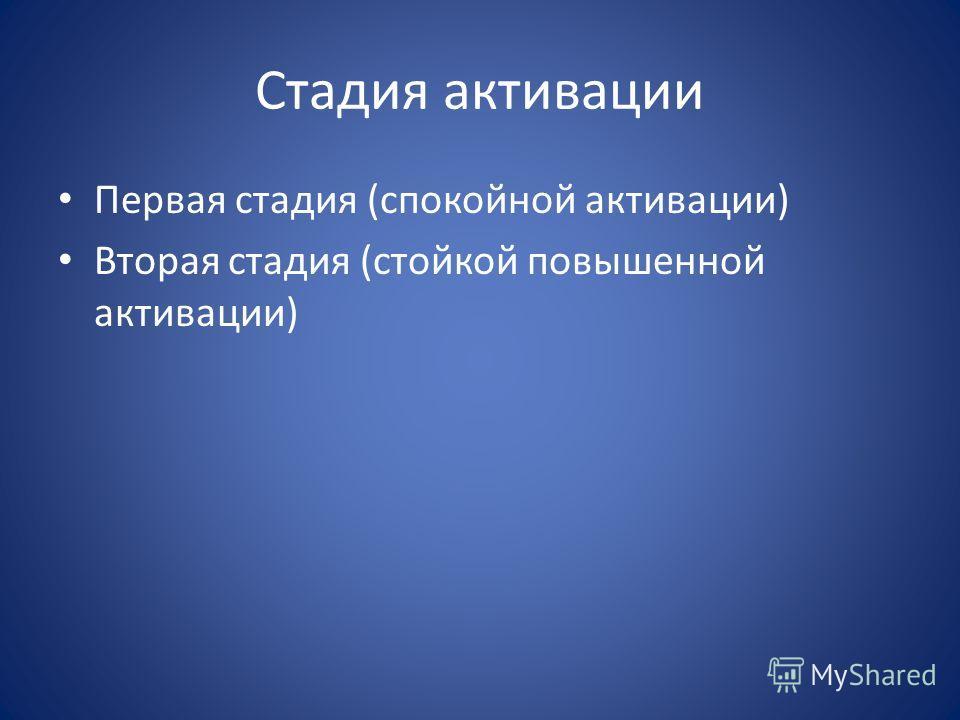 Стадия активации Первая стадия (спокойной активации) Вторая стадия (стойкой повышенной активации)