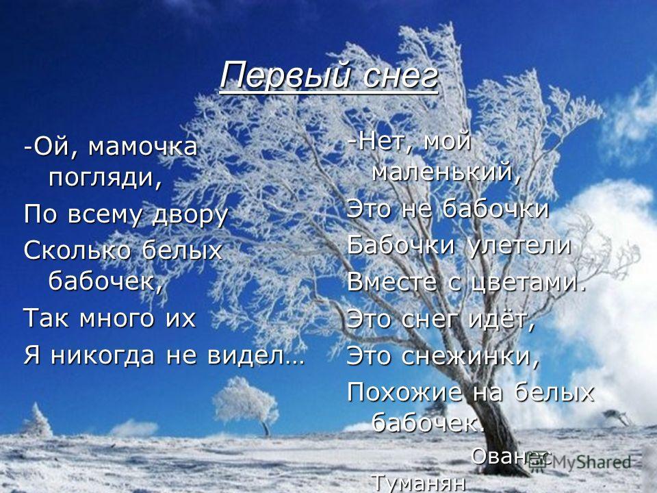 Первый снег - Ой, мамочка погляди, По всему двору Сколько белых бабочек, Так много их Я никогда не видел… -Нет, мой маленький, Это не бабочки Бабочки улетели Вместе с цветами. Это снег идёт, Это снежинки, Похожие на белых бабочек. Ованес Туманян Ован