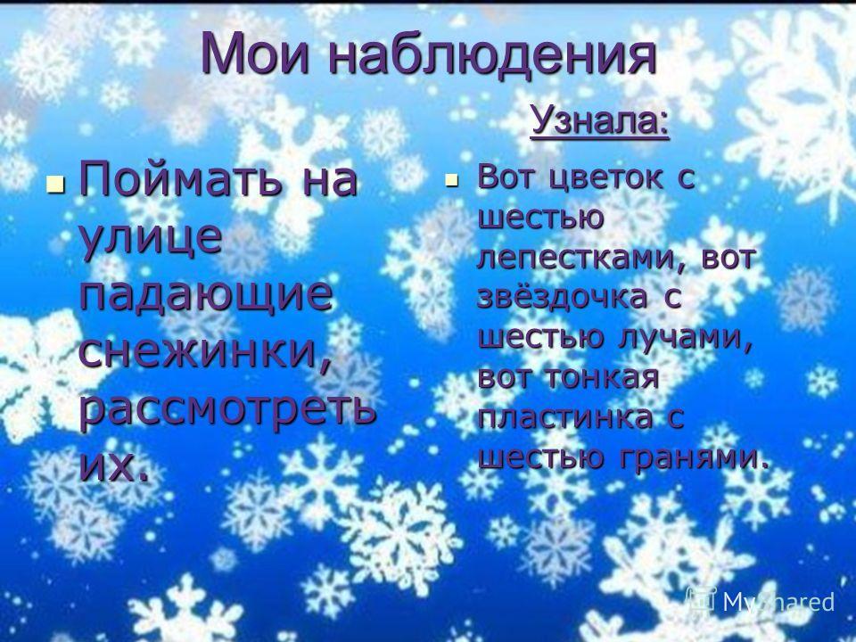 Мои наблюдения Узнала: Поймать на улице падающие снежинки, рассмотреть их. Поймать на улице падающие снежинки, рассмотреть их. Вот цветок с шестью лепестками, вот звёздочка с шестью лучами, вот тонкая пластинка с шестью гранями. Вот цветок с шестью л