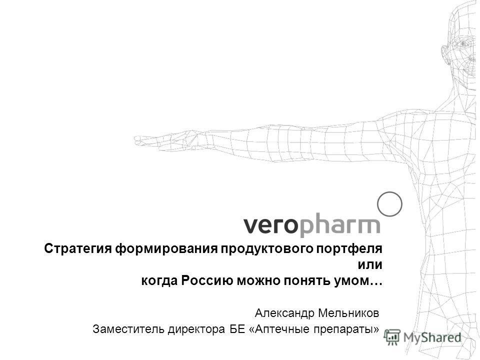 Стратегия формирования продуктового портфеля или когда Россию можно понять умом… Александр Мельников Заместитель директора БЕ «Аптечные препараты»