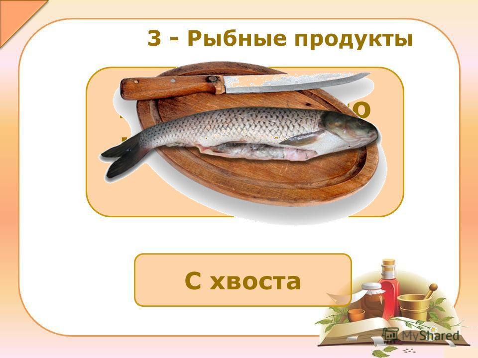С хвоста Как правильно нужно чистить рыбу? 3 - Рыбные продукты