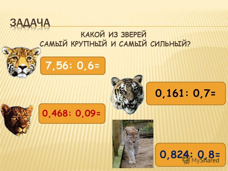 КАКОЙ ИЗ ЗВЕРЕЙ САМЫЙ КРУПНЫЙ И САМЫЙ СИЛЬНЫЙ? 0,161: 0,7= 7,56: 0,6= 0,468: 0,09= 0,824: 0,8=