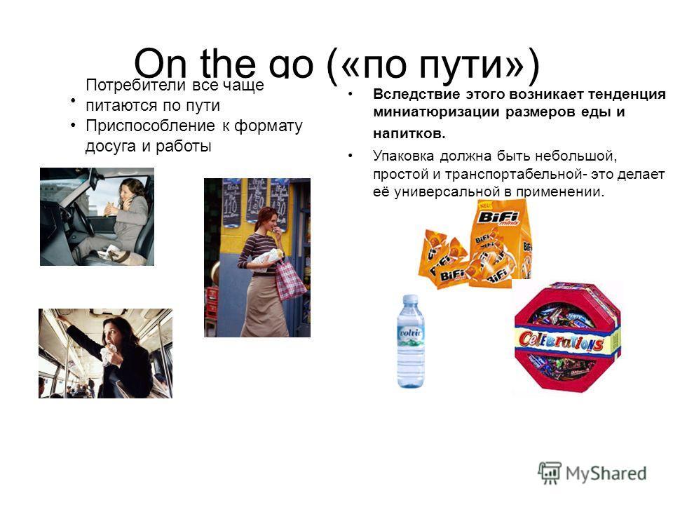 On the go («по пути») Ernährung wird zum Nebenwerk Einpassung in Freizeit- und Arbeitskontexte Вследствие этого возникает тенденция миниатюризации размеров еды и напитков. Упаковка должна быть небольшой, простой и транспортабельной- это делает её уни
