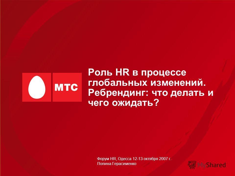 Роль HR в процессе глобальных изменений. Ребрендинг: что делать и чего ожидать? Форум HR, Одесса 12-13 октября 2007 г. Полина Герасименко