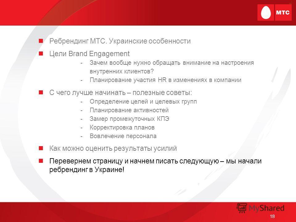 18 Ребрендинг МТС. Украинские особенности Цели Brand Engagement -Зачем вообще нужно обращать внимание на настроения внутренних клиентов? -Планирование участия HR в изменениях в компании С чего лучше начинать – полезные советы: -Определение целей и це