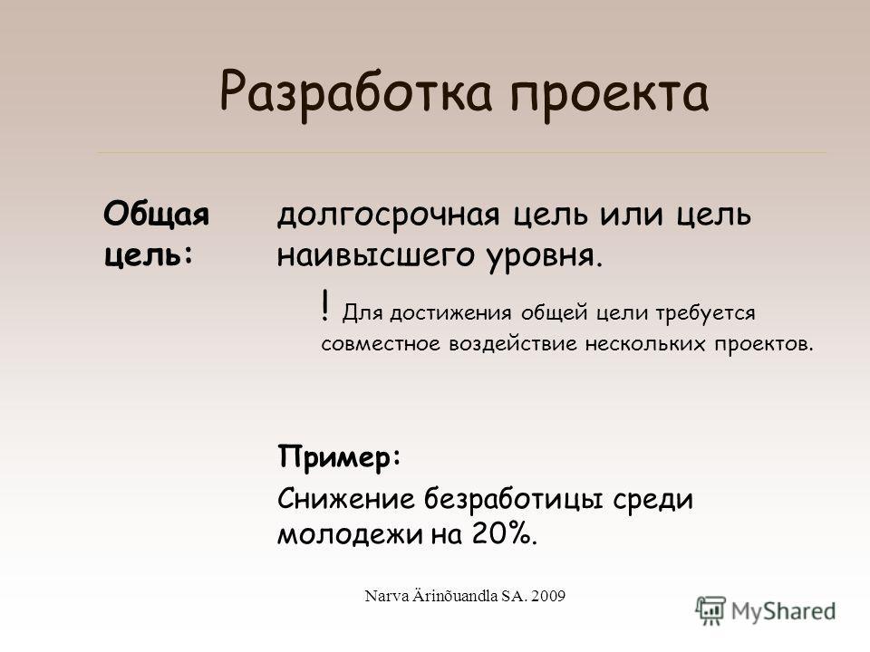 Narva Ärinõuandla SA. 2009 Разработка проекта Цель – это желаемое положение дел, которого мы хотим достичь в конце проекта.