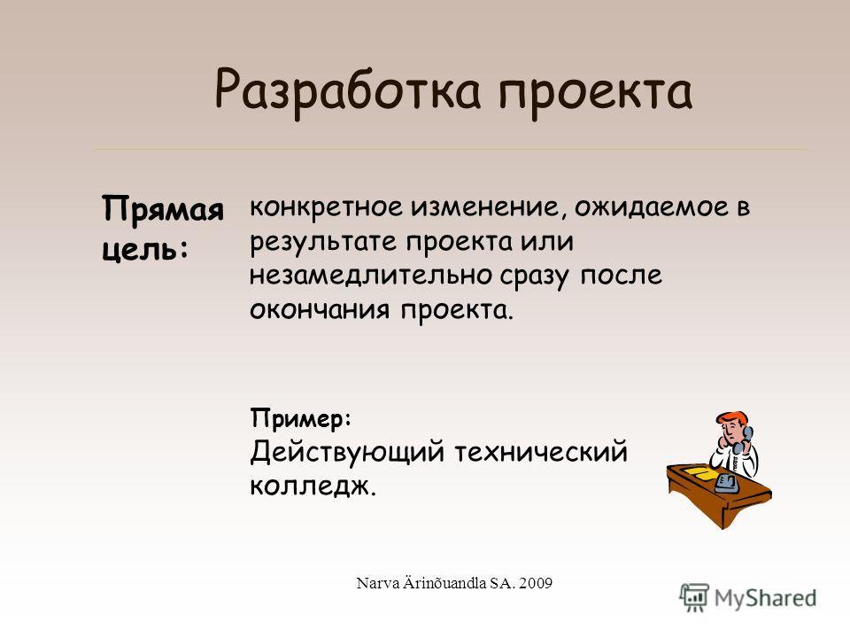 Narva Ärinõuandla SA. 2009 Разработка проекта Общая цель: долгосрочная цель или цель наивысшего уровня. ! Для достижения общей цели требуется совместное воздействие нескольких проектов. Пример: Снижение безработицы среди молодежи на 20%.