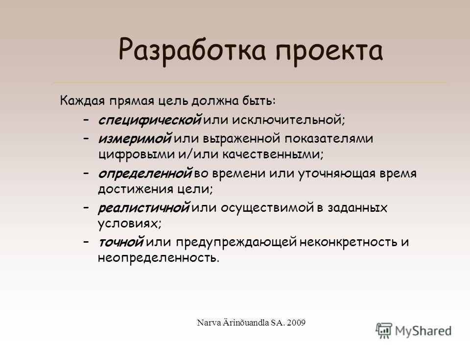 Narva Ärinõuandla SA. 2009 Разработка проекта Прямая цель: конкретное изменение, ожидаемое в результате проекта или незамедлительно сразу после окончания проекта. Пример: Действующий технический колледж.
