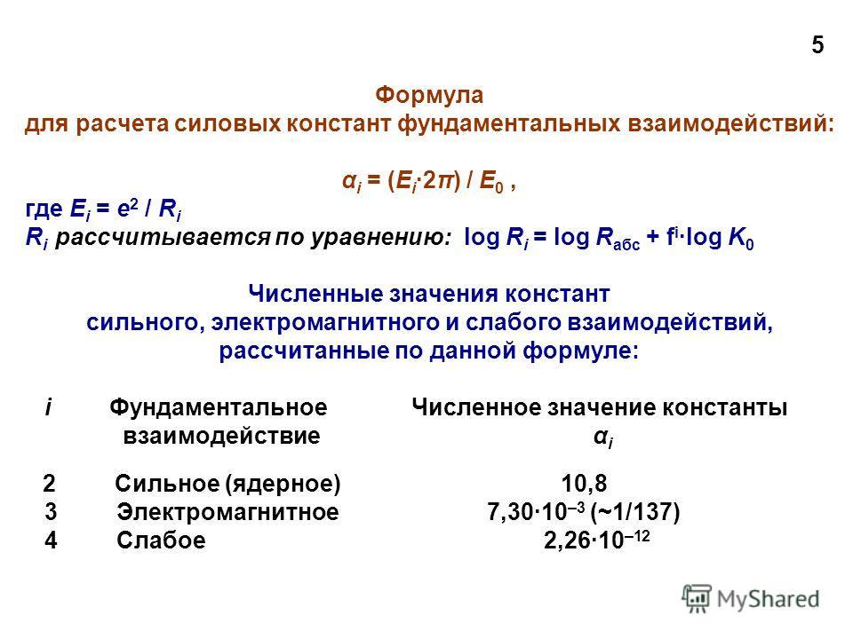 5 Формула для расчета силовых констант фундаментальных взаимодействий: α i = (E i 2π) / E 0, где E i = e 2 / R i R i рассчитывается по уравнению: log R i = log R абс + f i ·log K 0 Численные значения констант сильного, электромагнитного и слабого вза