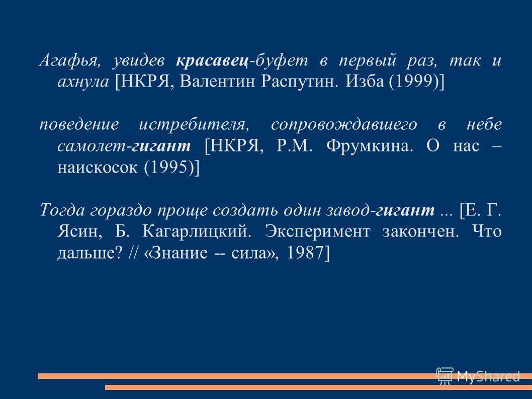 Агафья, увидев красавец-буфет в первый раз, так и ахнула [НКРЯ, Валентин Распутин. Изба (1999)] поведение истребителя, сопровождавшего в небе самолет-гигант [НКРЯ, Р.М. Фрумкина. О нас – наискосок (1995)] Тогда гораздо проще создать один завод-гигант