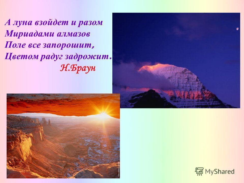 А луна взойдет и разом Мириадами алмазов Поле все запорошит, Цветом радуг задрожит. Н.Браун