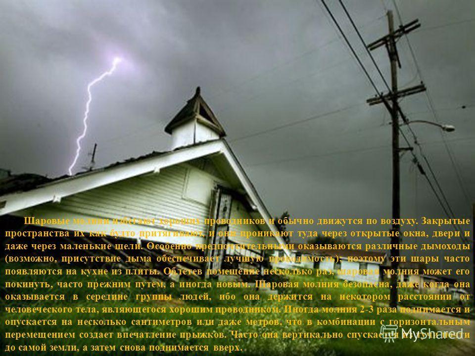 Шаровые молнии избегают хороших проводников и обычно движутся по воздуху. Закрытые пространства их как будто притягивают, и они проникают туда через открытые окна, двери и даже через маленькие щели. Особенно предпочтительными оказываются различные ды