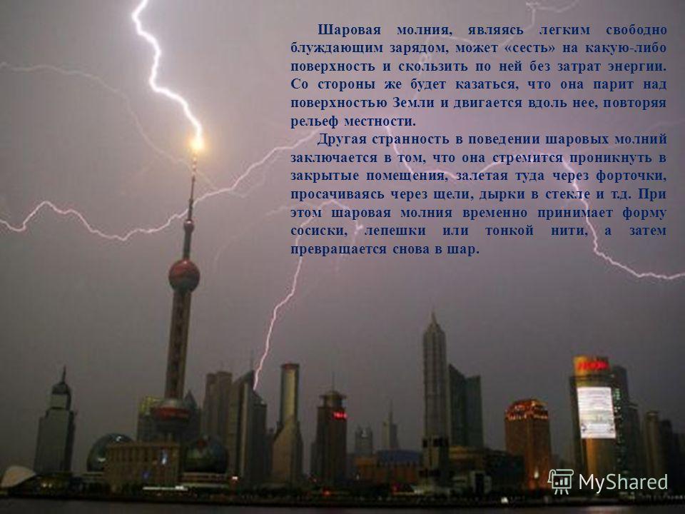 Шаровая молния, являясь легким свободно блуждающим зарядом, может «сесть» на какую-либо поверхность и скользить по ней без затрат энергии. Со стороны же будет казаться, что она парит над поверхностью Земли и двигается вдоль нее, повторяя рельеф местн