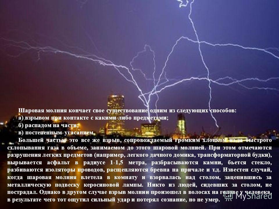 Шаровая молния кончает свое существование одним из следующих способов: а) взрывом при контакте с какими-либо предметами; б) распадом на части; в) постепенным угасанием. Большей частью это все же взрыв, сопровождаемый громким хлопком из-за быстрого сх