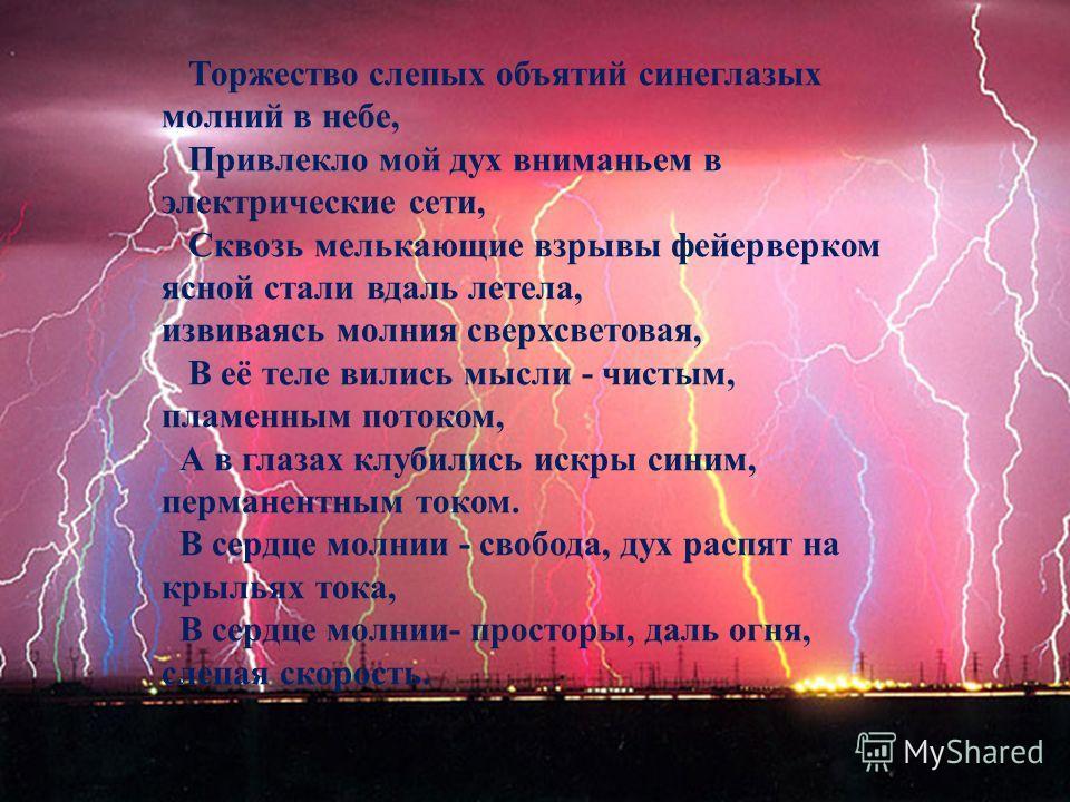 Торжество слепых объятий синеглазых молний в небе, Привлекло мой дух вниманьем в электрические сети, Сквозь мелькающие взрывы фейерверком ясной стали вдаль летела, извиваясь молния сверхсветовая, В её теле вились мысли - чистым, пламенным потоком, А