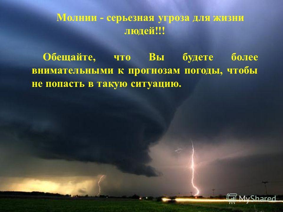 Молнии - серьезная угроза для жизни людей!!! Обещайте, что Вы будете более внимательными к прогнозам погоды, чтобы не попасть в такую ситуацию.