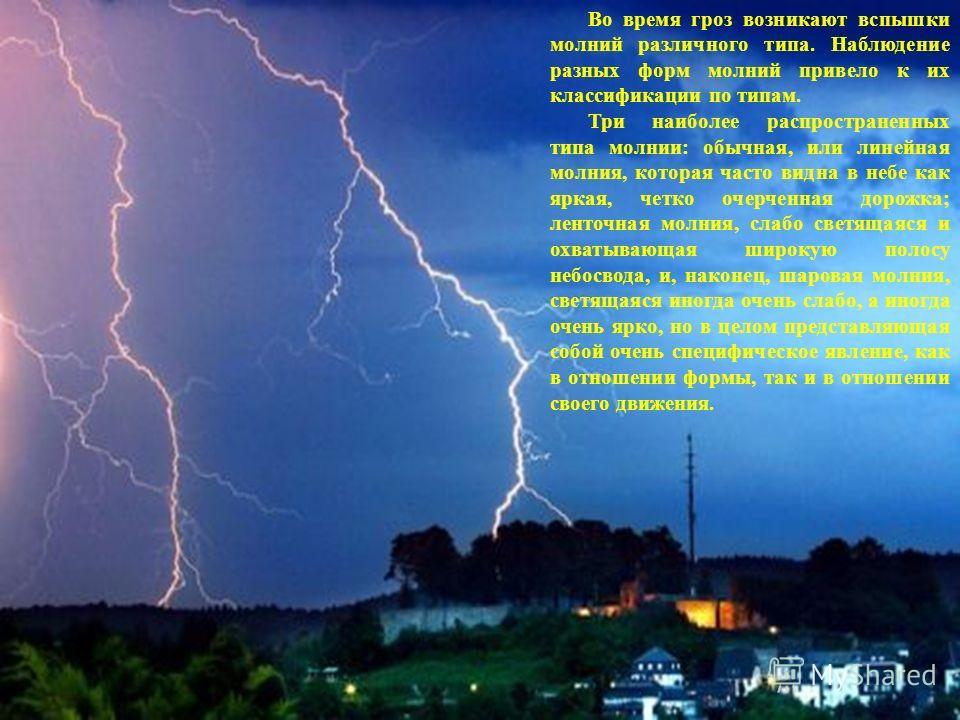 Во время гроз возникают вспышки молний различного типа. Наблюдение разных форм молний привело к их классификации по типам. Три наиболее распространенных типа молнии: обычная, или линейная молния, которая часто видна в небе как яркая, четко очерченная