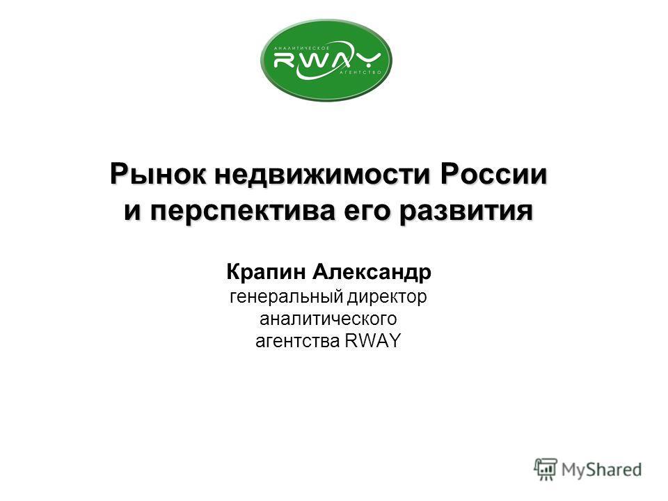 Рынок недвижимости России и перспектива его развития Рынок недвижимости России и перспектива его развития Крапин Александр генеральный директор аналитического агентства RWAY