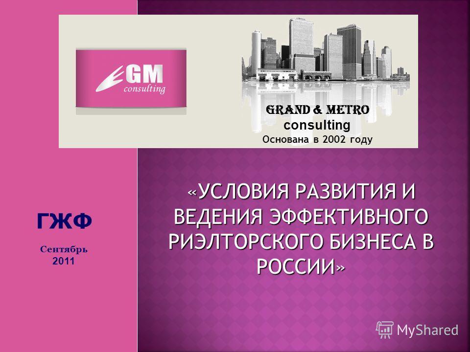Grand & Metro consulting Основана в 2002 году «УСЛОВИЯ РАЗВИТИЯ И ВЕДЕНИЯ ЭФФЕКТИВНОГО РИЭЛТОРСКОГО БИЗНЕСА В РОССИИ» ГЖФ Сентябрь 2011