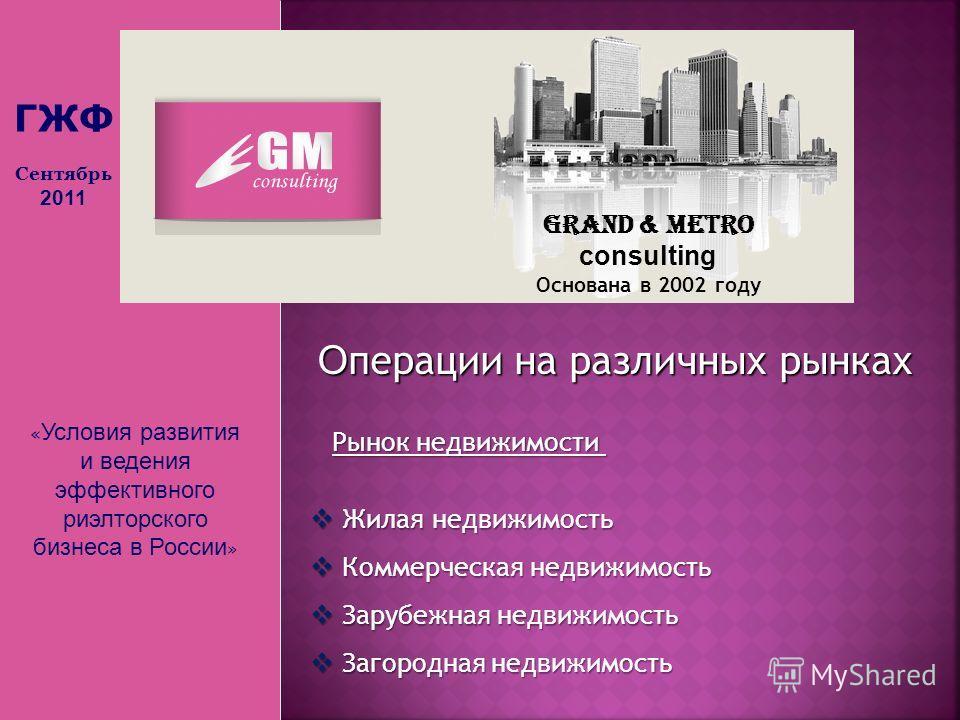 « Условия развития и ведения эффективного риэлторского бизнеса в России » Grand & Metro consulting Основана в 2002 году О перации на различных рынках Рынок недвижимости Жилая недвижимость Жилая недвижимость Коммерческая недвижимость Коммерческая недв