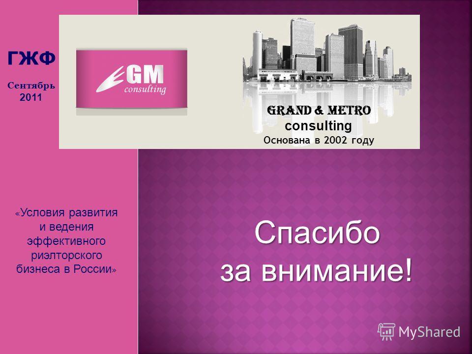 « Условия развития и ведения эффективного риэлторского бизнеса в России » Grand & Metro consulting Основана в 2002 году Спасибо за внимание! ГЖФ Сентябрь 2011