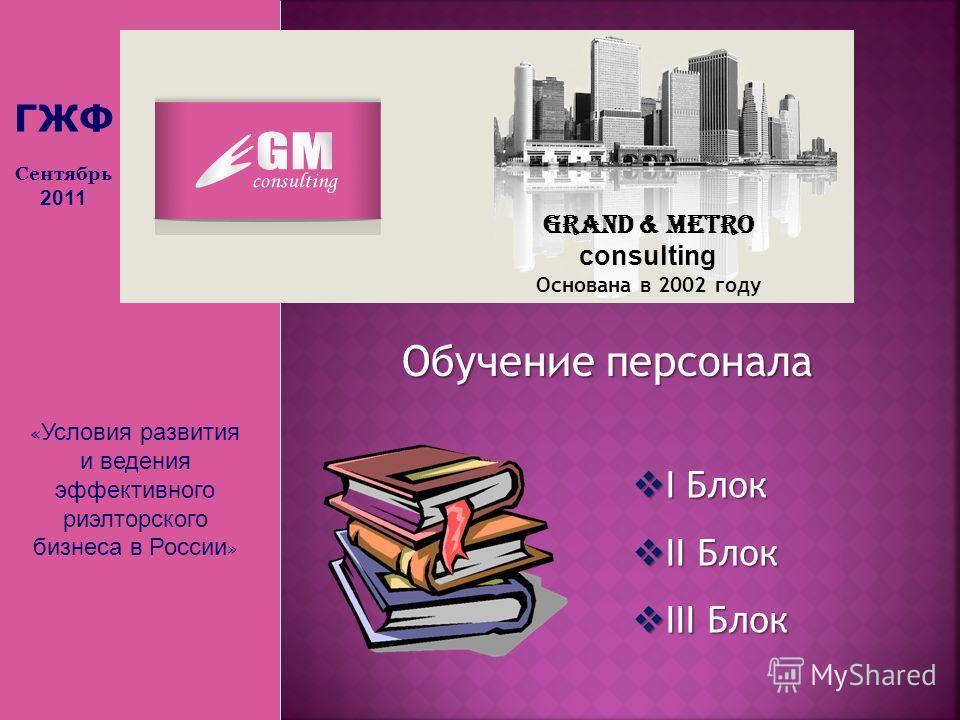 « Условия развития и ведения эффективного риэлторского бизнеса в России » Grand & Metro consulting Основана в 2002 году Обучение персонала I Блок I Блок II Блок II Блок III Блок III Блок ГЖФ Сентябрь 2011