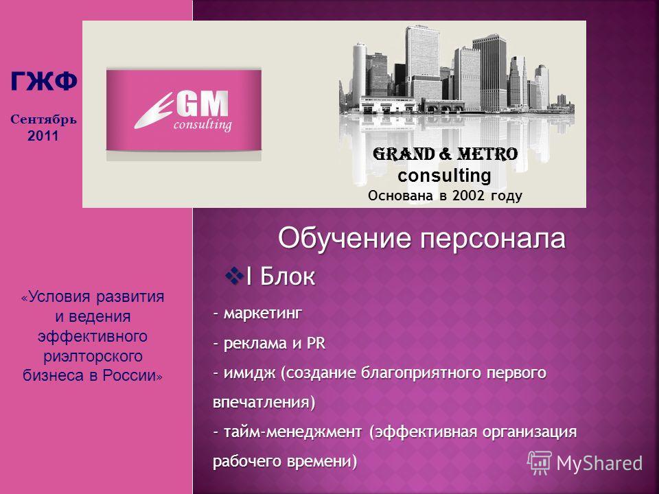 « Условия развития и ведения эффективного риэлторского бизнеса в России » Grand & Metro consulting Основана в 2002 году Обучение персонала I Блок I Блок - маркетинг - реклама и PR - имидж (создание благоприятного первого впечатления) - тайм-менеджмен