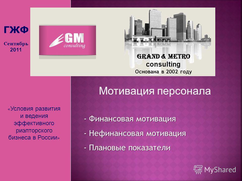 « Условия развития и ведения эффективного риэлторского бизнеса в России » Grand & Metro consulting Основана в 2002 году Мотивация персонала - Финансовая мотивация - Нефинансовая мотивация - Плановые показатели ГЖФ Сентябрь 2011
