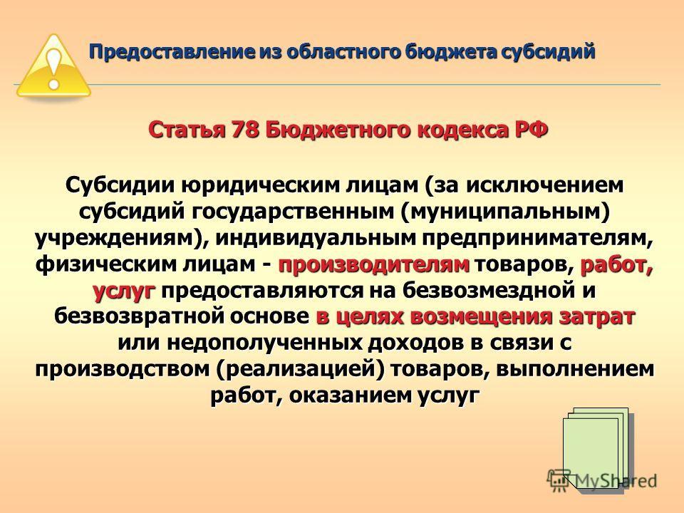 Статья 78 Бюджетного кодекса РФ Субсидии юридическим лицам (за исключением субсидий государственным (муниципальным) учреждениям), индивидуальным предпринимателям, физическим лицам - производителям товаров, работ, услуг предоставляются на безвозмездно