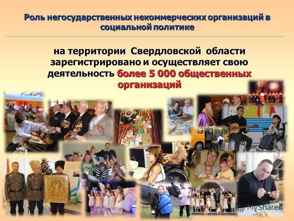 Роль негосударственных некоммерческих организаций в социальной политике на территории Свердловской области зарегистрировано и осуществляет свою деятельность более 5 000 общественных организаций