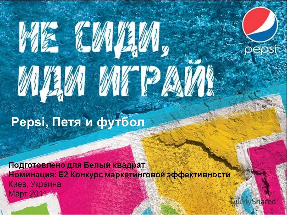 Pepsi, Петя и футбол Подготовлено для Белый квадрат Номинация: E2 Конкурс маркетинговой эффективности Киев, Украина Март 2011